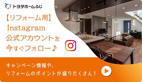 トヨタホームふじ【リフォーム用】Instagram公式アカウントを今すぐフォロー キャンペーン情報や、リフォームのポイントが盛りだくさん!