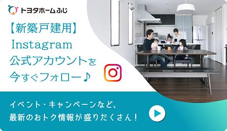 トヨタホームふじ【新築戸建用】Instagram公式アカウントを今すぐフォロー イベント・キャンペーンなど、最新のおトク情報が盛りだくさん!